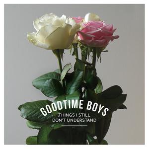 Goodtime Boys 'Things I Still Don't Understand'