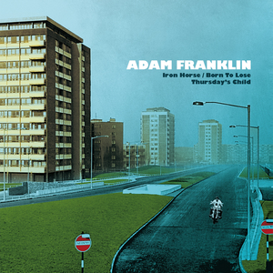 Adam Franklin - Iron Horse / Born To Lose / Thursday's Child