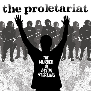The Proletariat 'The Murder Of Alton Sterling'
