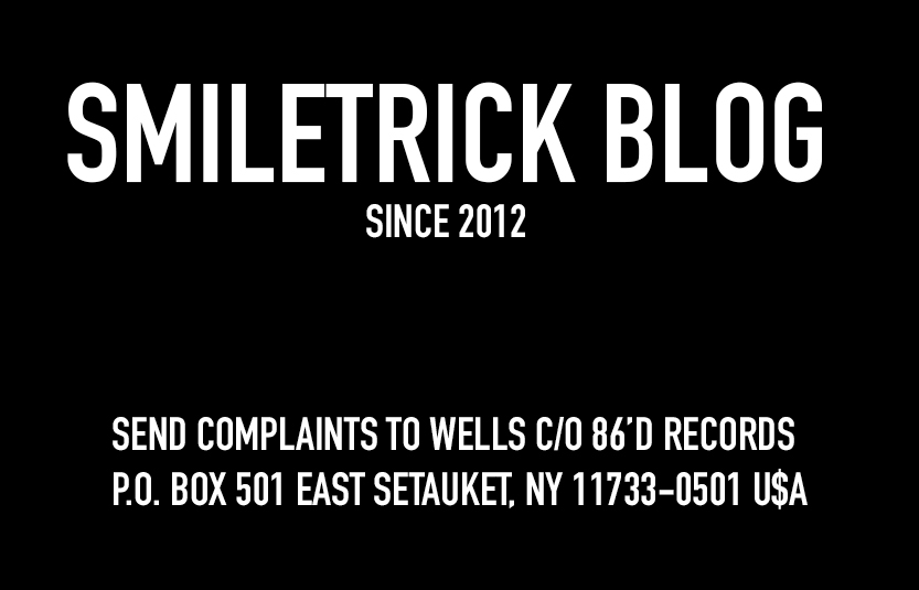 Smiletrick Blog Since 2012. Send complaints to Wells C/O 86'D RECORDS P.O. Box 501 East Setauket, NY 11733-0501 U$A