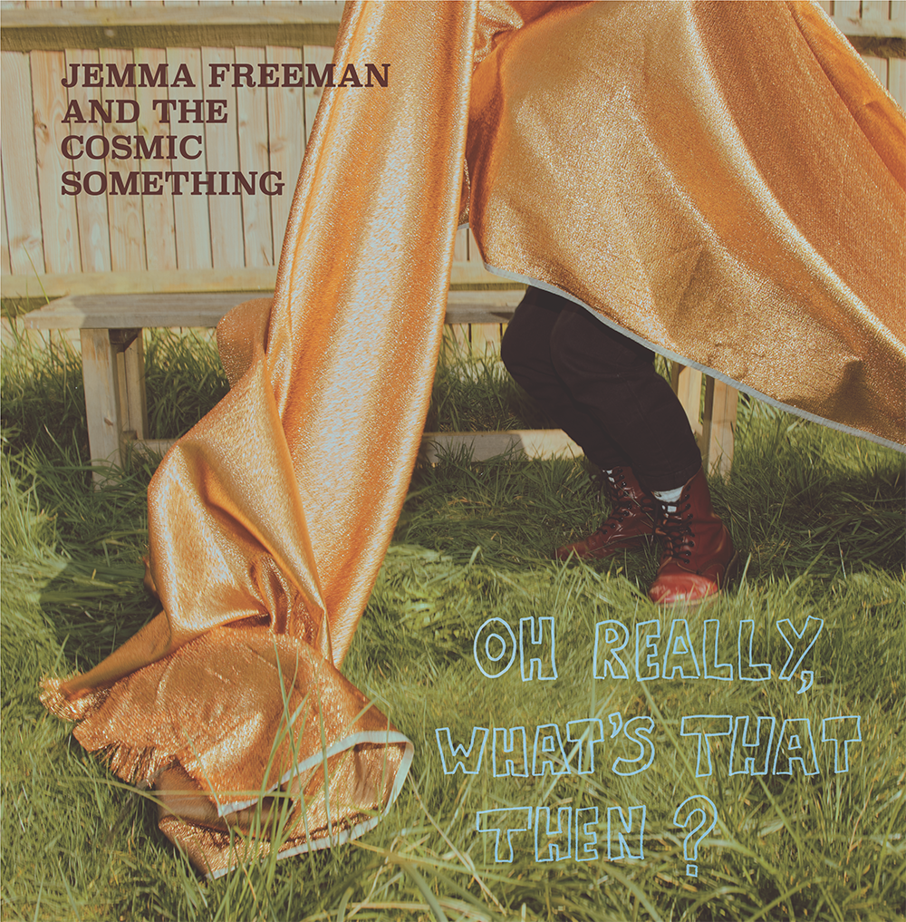 Jemma Freeman & The Cosmic Something - Oh Really, What's That Then?