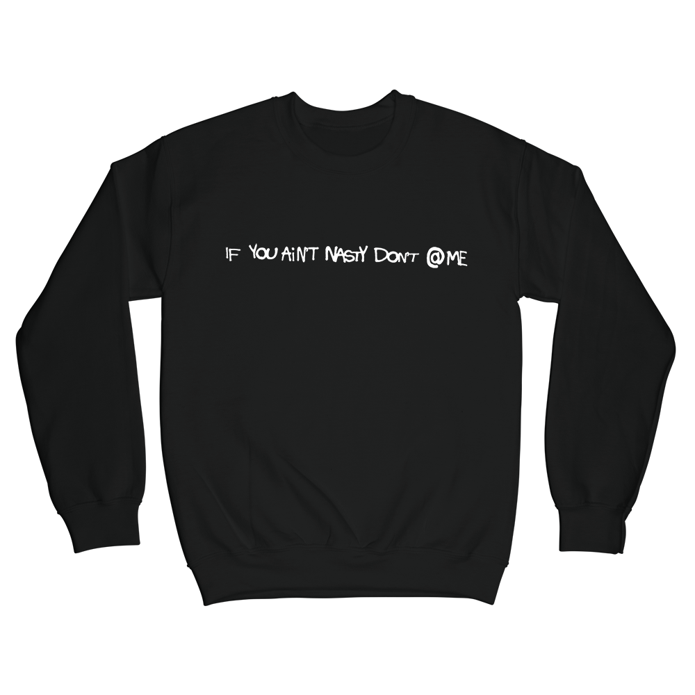 IF YOU AIN'T NASTY DON'T @ ME ™ - CREWNECK