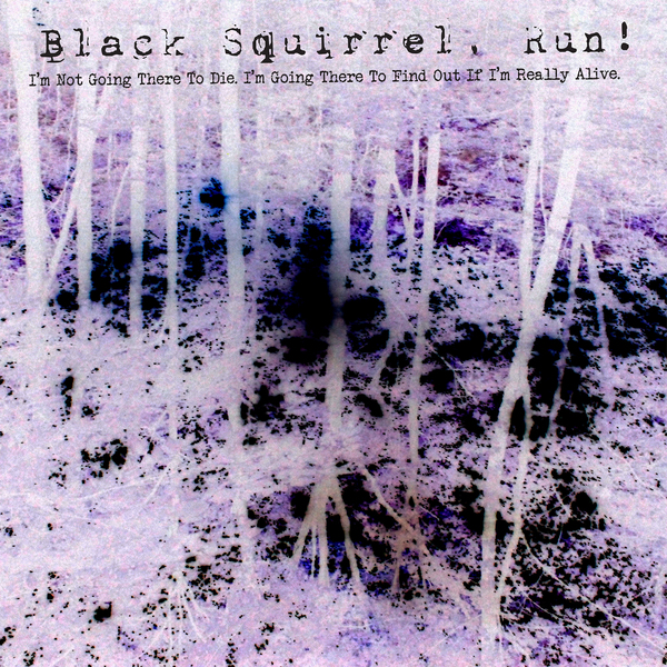 Black Squirrel Run - I'm Not Going There To Die. I'm Going There To Find Out If I'm Really Alive. (DEMO)