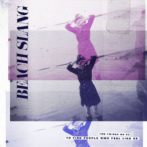 Beach Slang – The Things We Do To Find People Who Feel Like Us